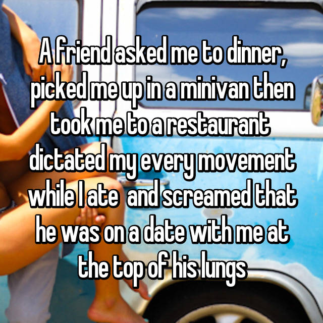 A friend asked me to dinner, picked me up in a minivan then took me to a restaurant  dictated my every movement while I ate  and screamed that he was on a date with me at the top of his lungs
