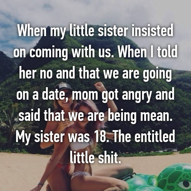 When my little sister insisted on coming with us. When I told her no and that we are going on a date, mom got angry and said that we are being mean. My sister was 18. The entitled little shit.