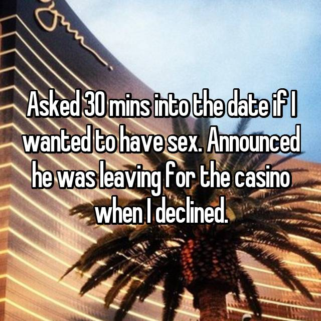 Asked 30 mins into the date if I wanted to have sex. Announced he was leaving for the casino when I declined.