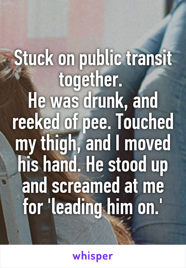 Stuck on public transit together.  He was drunk, and reeked of pee. Touched my thigh, and I moved his hand. He stood up and screamed at me for 'leading him on.'