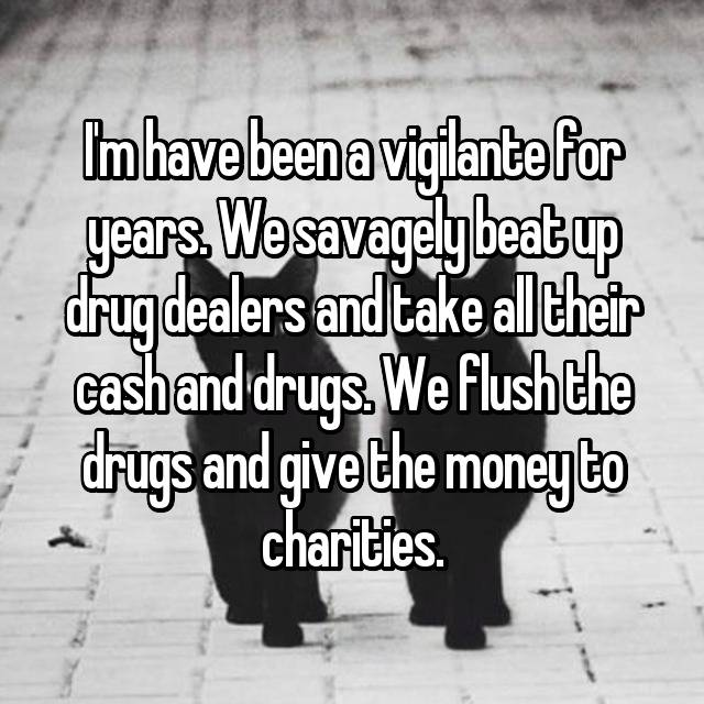 I'm have been a vigilante for years. We savagely beat up drug dealers and take all their cash and drugs. We flush the drugs and give the money to charities.