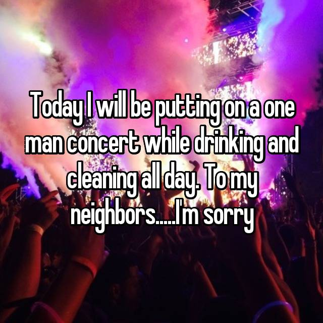 Today I will be putting on a one man concert while drinking and cleaning all day. To my neighbors.....I'm sorry