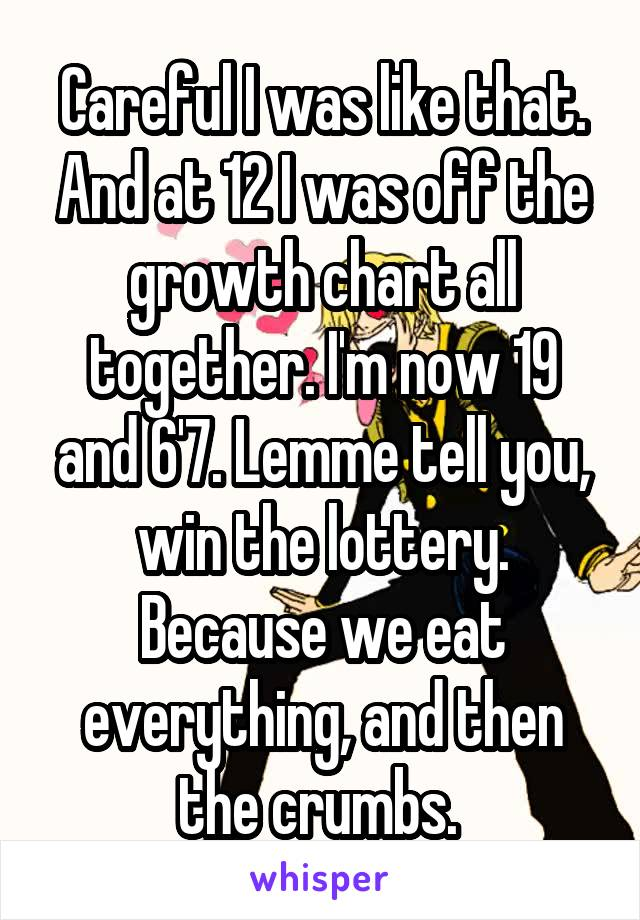 Careful I was like that. And at 12 I was off the growth chart all together. I'm now 19 and 6'7. Lemme tell you, win the lottery. Because we eat everything, and then the crumbs.