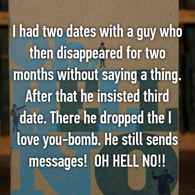 I had two dates with a guy who then disappeared for two months without saying a thing. After that he insisted third date. There he dropped the I  love you-bomb. He still sends messages!  OH HELL NO!!