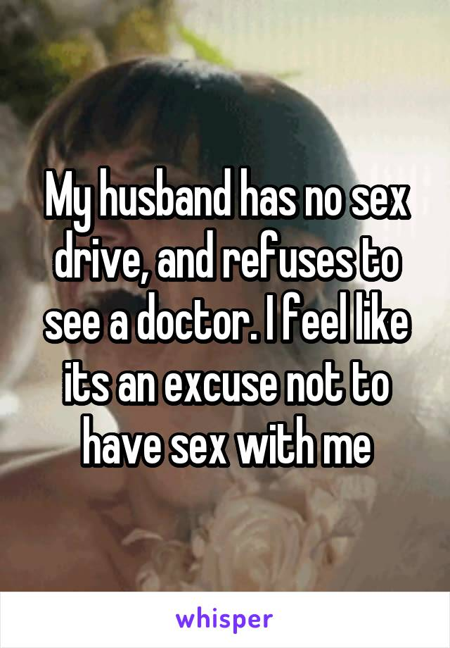 My husband has no sex drive, and refuses to see a doctor. I feel like its an excuse not to have sex with me