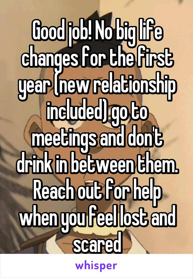 Good job! No big life changes for the first year (new relationship included) go to meetings and don't drink in between them. Reach out for help when you feel lost and scared