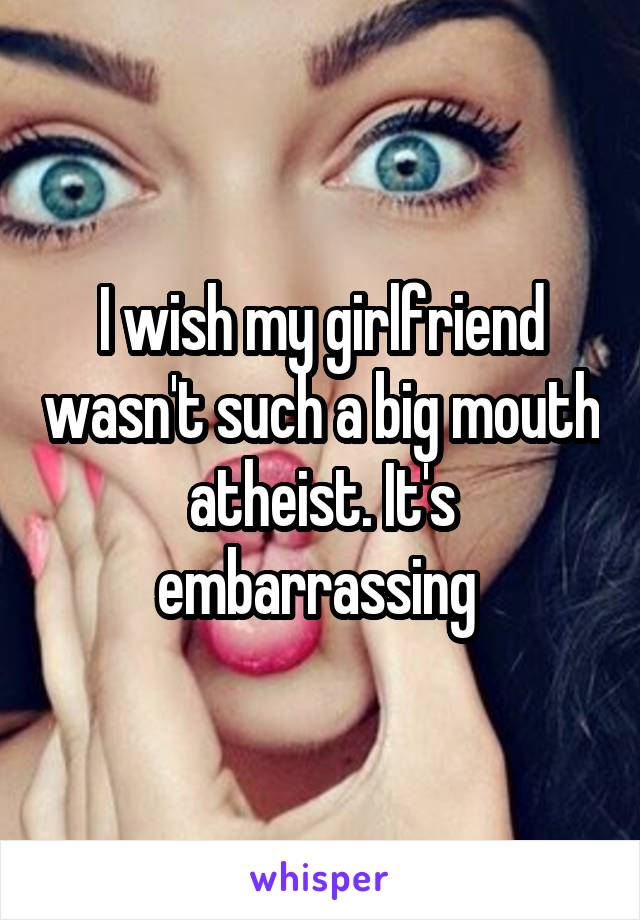 I wish my girlfriend wasn't such a big mouth atheist. It's embarrassing