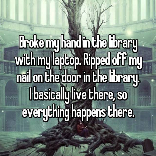 Broke my hand in the library with my laptop. Ripped off my nail on the door in the library. I basically live there, so everything happens there.