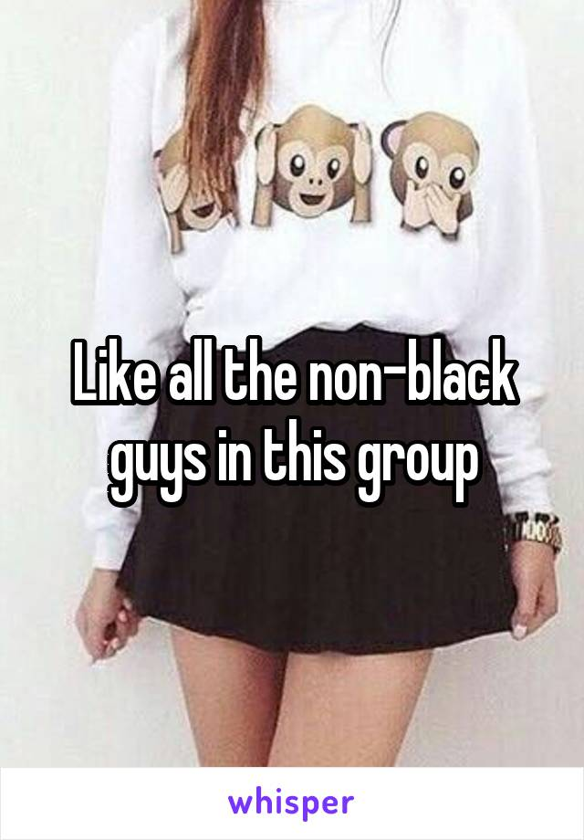 Like all the non-black guys in this group