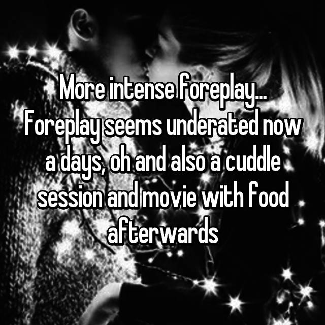 More intense foreplay... Foreplay seems underated now a days, oh and also a cuddle session and movie with food afterwards 😊