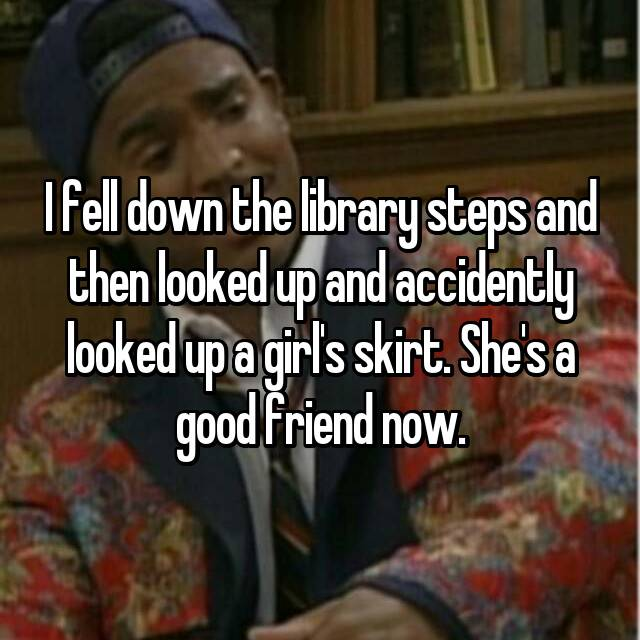 I fell down the library steps and then looked up and accidently looked up a girl's skirt. She's a good friend now.
