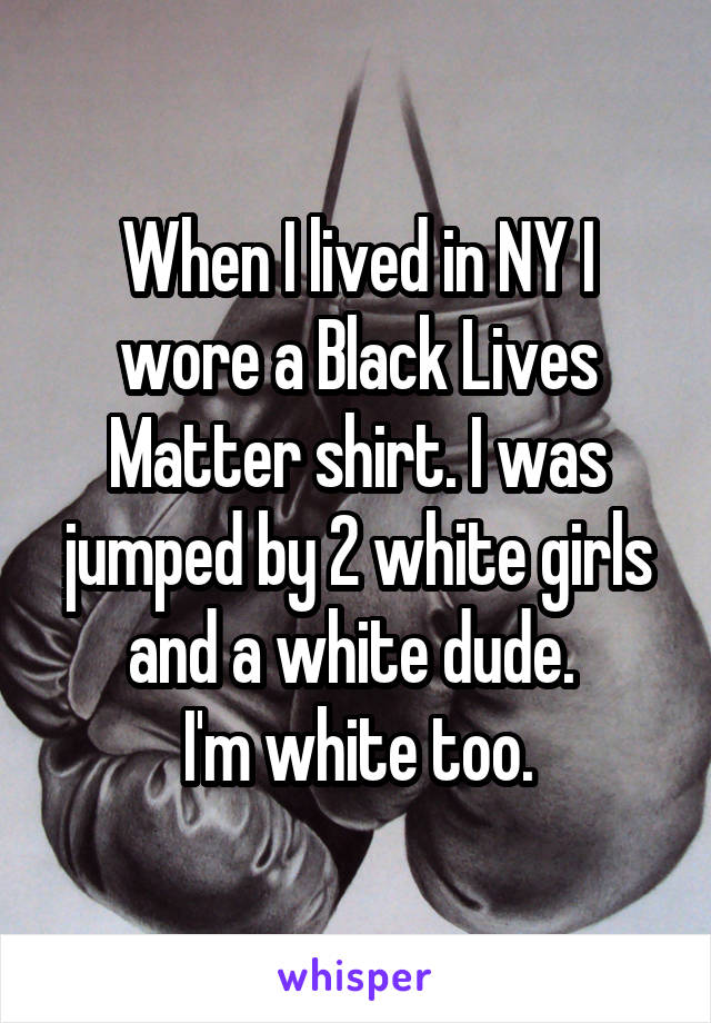 When I lived in NY I wore a Black Lives Matter shirt. I was jumped by 2 white girls and a white dude.  I'm white too.