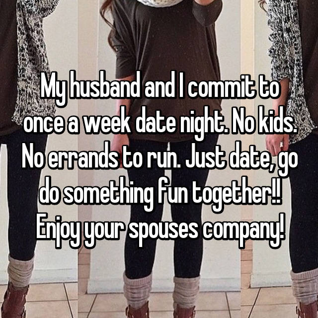 My husband and I commit to once a week date night. No kids. No errands to run. Just date, go do something fun together!! Enjoy your spouses company!
