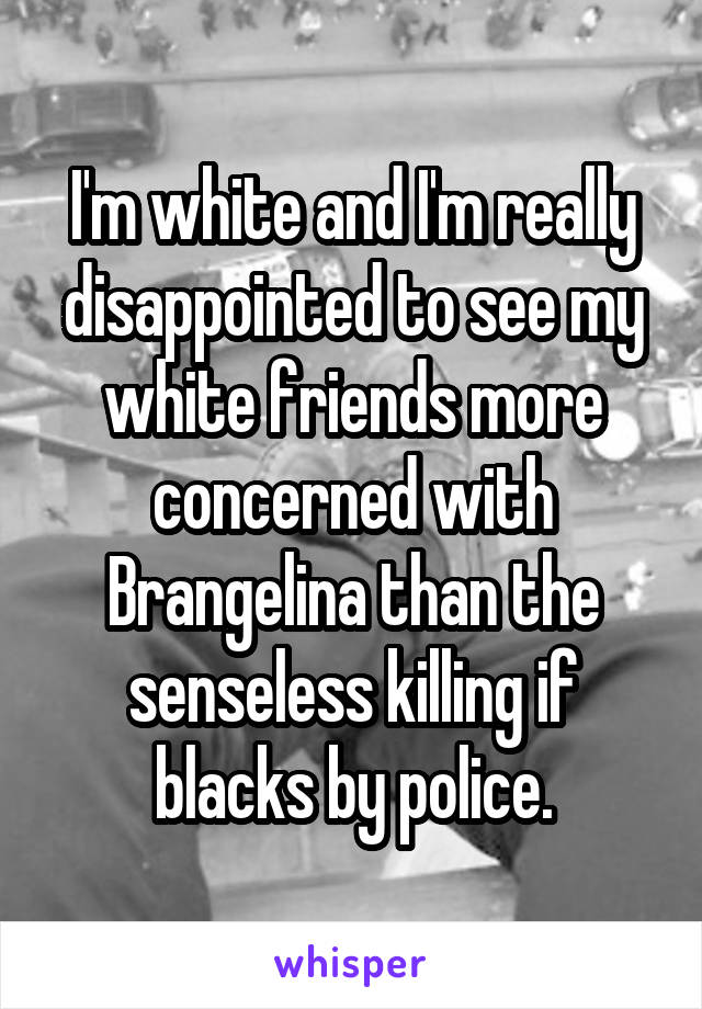 I'm white and I'm really disappointed to see my white friends more concerned with Brangelina than the senseless killing if blacks by police.