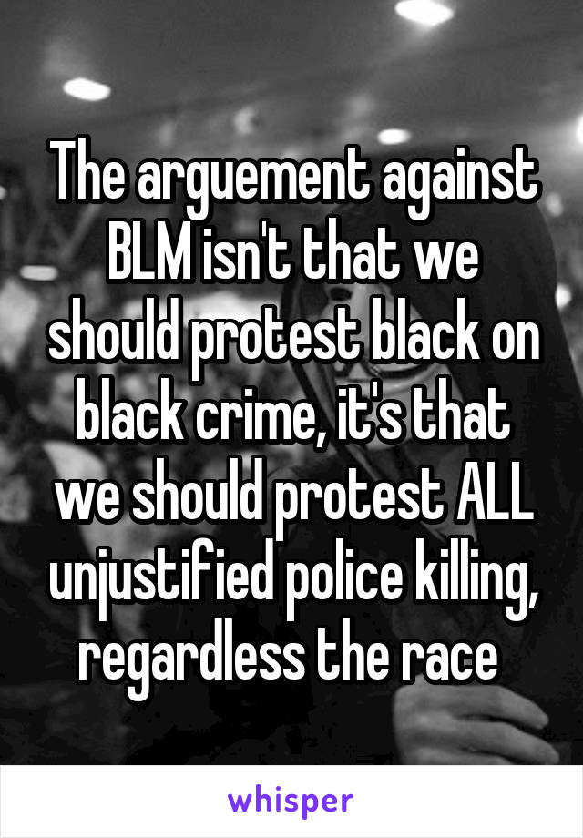 The arguement against BLM isn't that we should protest black on black crime, it's that we should protest ALL unjustified police killing, regardless the race