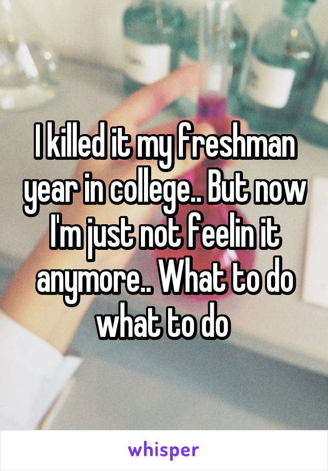 I killed it my freshman year in college.. But now I'm just not feelin it anymore.. What to do what to do