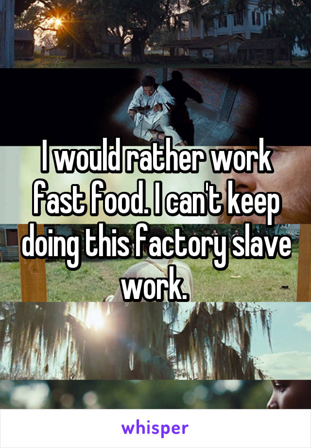 I would rather work fast food. I can't keep doing this factory slave work.