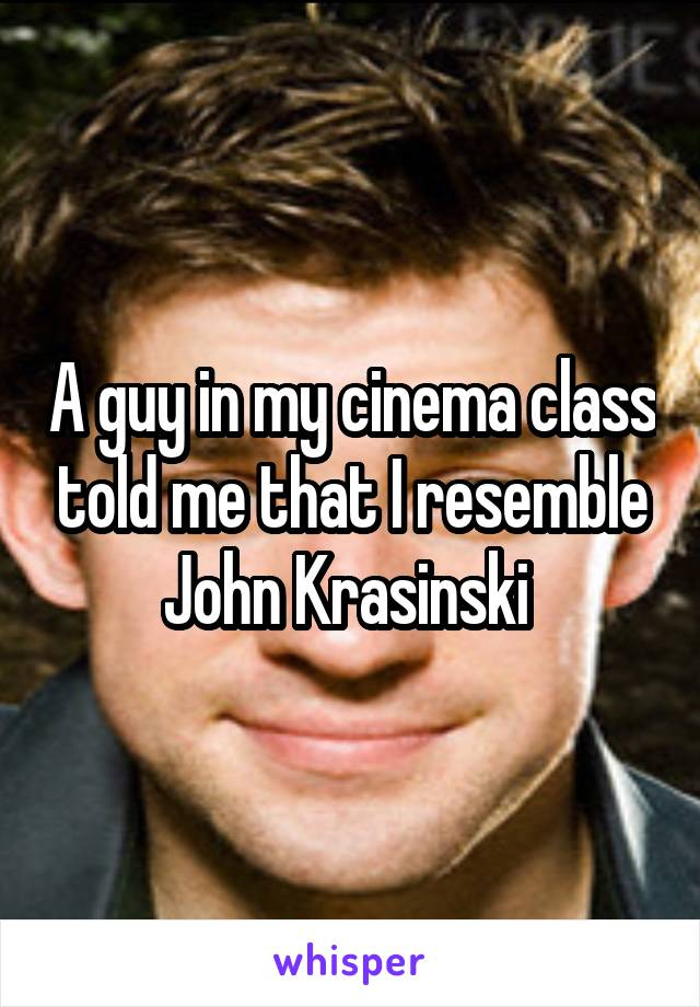 A guy in my cinema class told me that I resemble John Krasinski