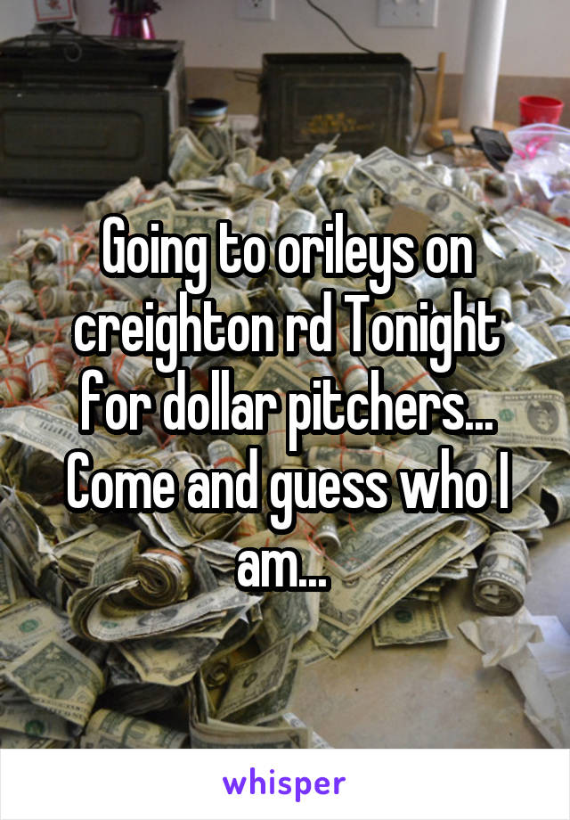Going to orileys on creighton rd Tonight for dollar pitchers... Come and guess who I am...