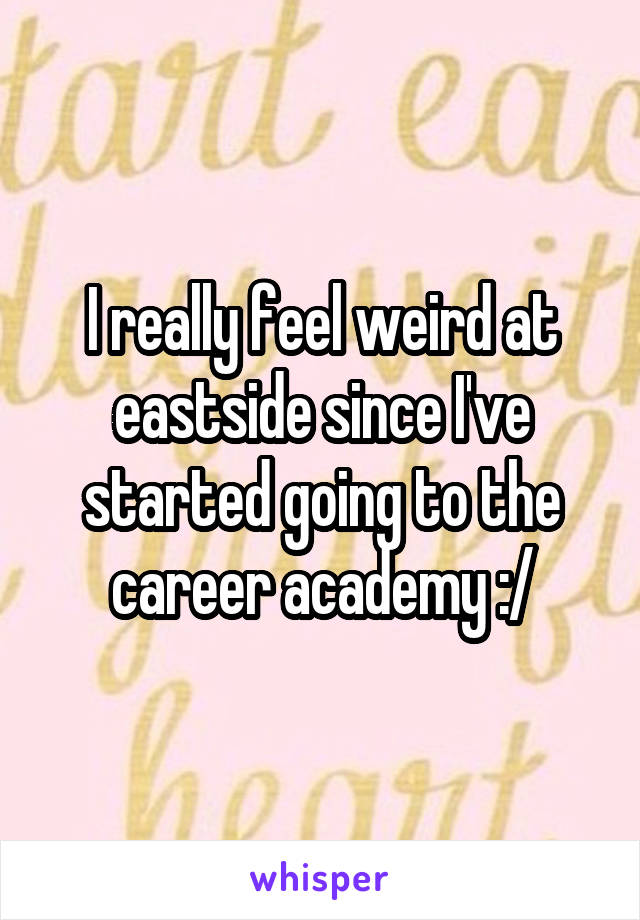I really feel weird at eastside since I've started going to the career academy :/