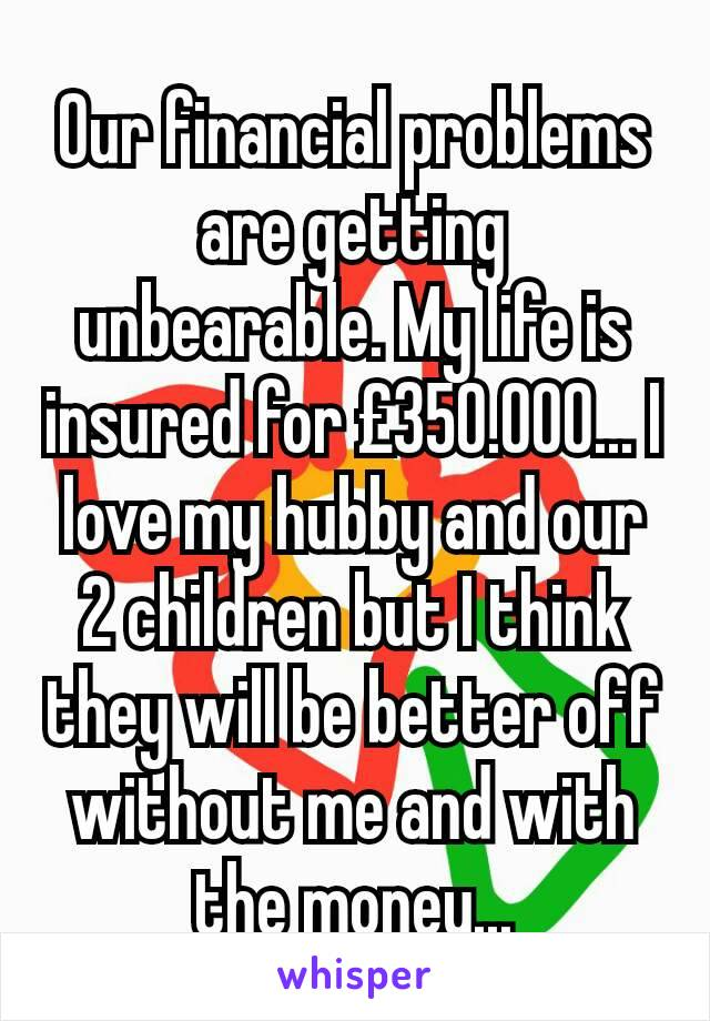 Our financial problems are getting unbearable. My life is insured for £350.000... I love my hubby and our 2 children but I think they will be better off without me and with the money...