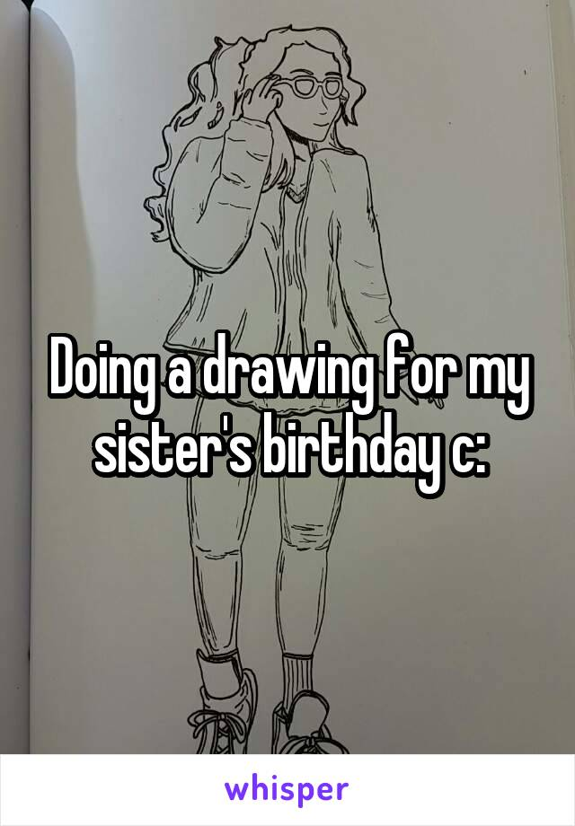 Doing a drawing for my sister's birthday c: