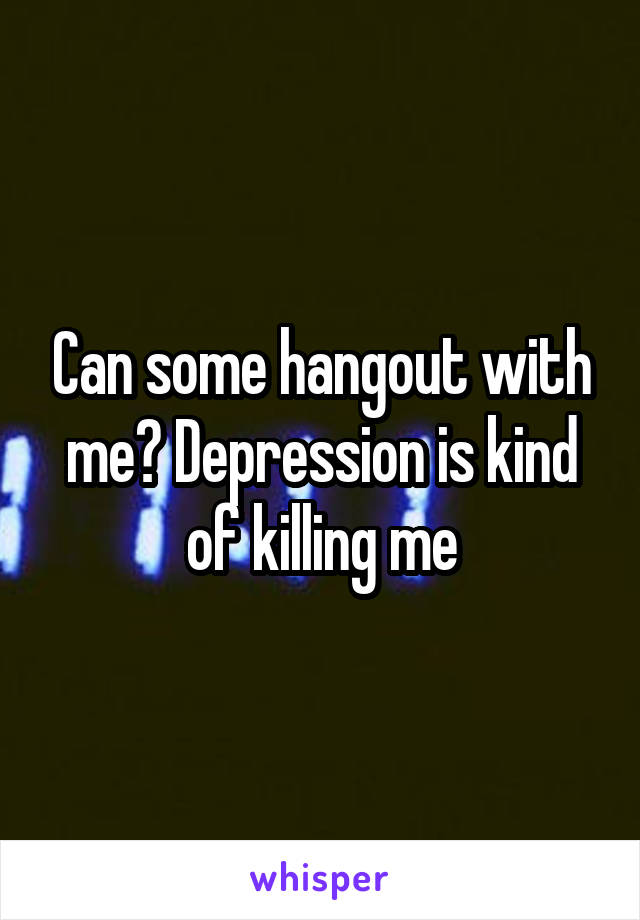 Can some hangout with me? Depression is kind of killing me