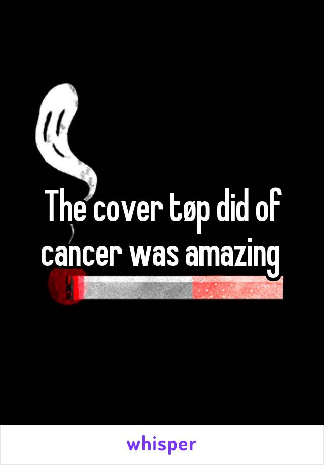 The cover tøp did of cancer was amazing