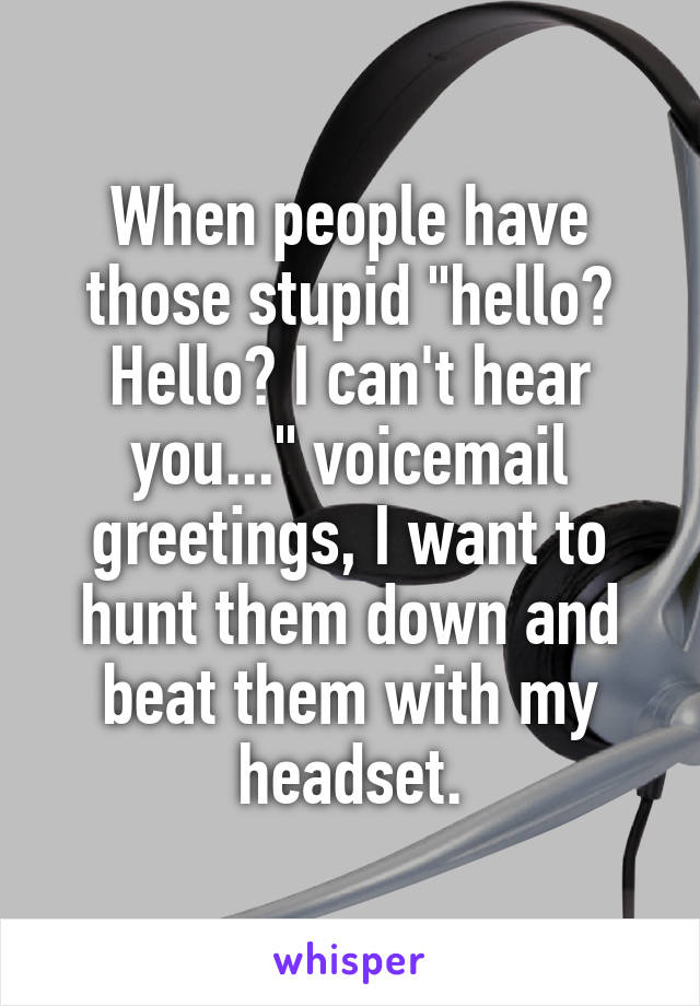 "When people have those stupid ""hello? Hello? I can't hear you..."" voicemail greetings, I want to hunt them down and beat them with my headset."