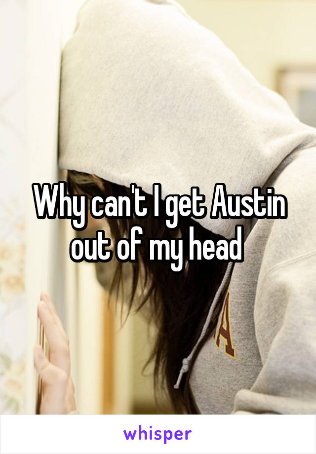 Why can't I get Austin out of my head
