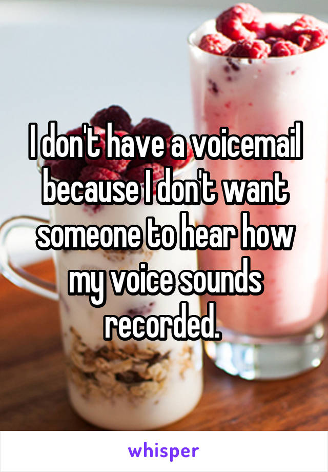 I don't have a voicemail because I don't want someone to hear how my voice sounds recorded.