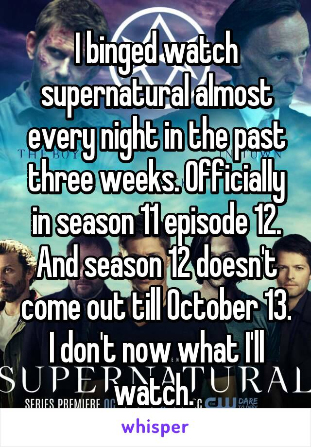 I binged watch supernatural almost every night in the past three weeks. Officially in season 11 episode 12. And season 12 doesn't come out till October 13. I don't now what I'll watch.