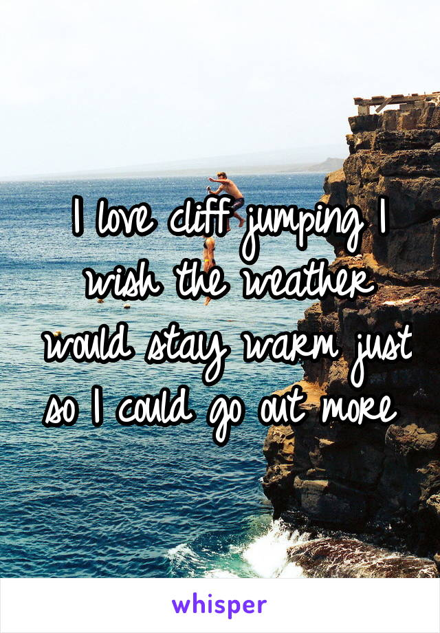 I love cliff jumping I wish the weather would stay warm just so I could go out more