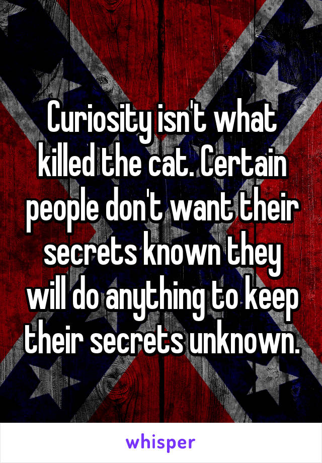 Curiosity isn't what killed the cat. Certain people don't want their secrets known they will do anything to keep their secrets unknown.