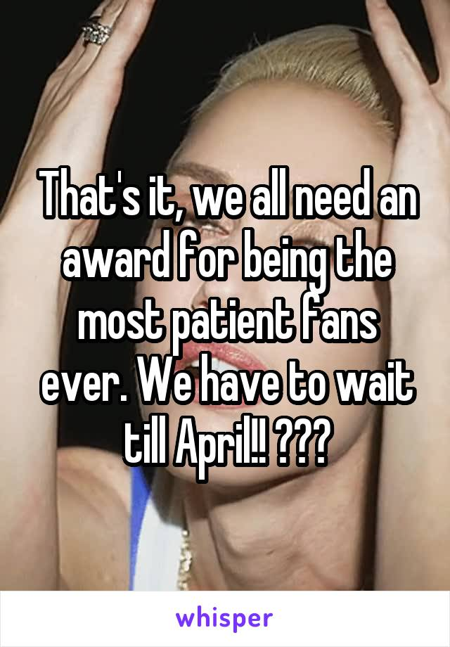That's it, we all need an award for being the most patient fans ever. We have to wait till April!! 😭😡🔪
