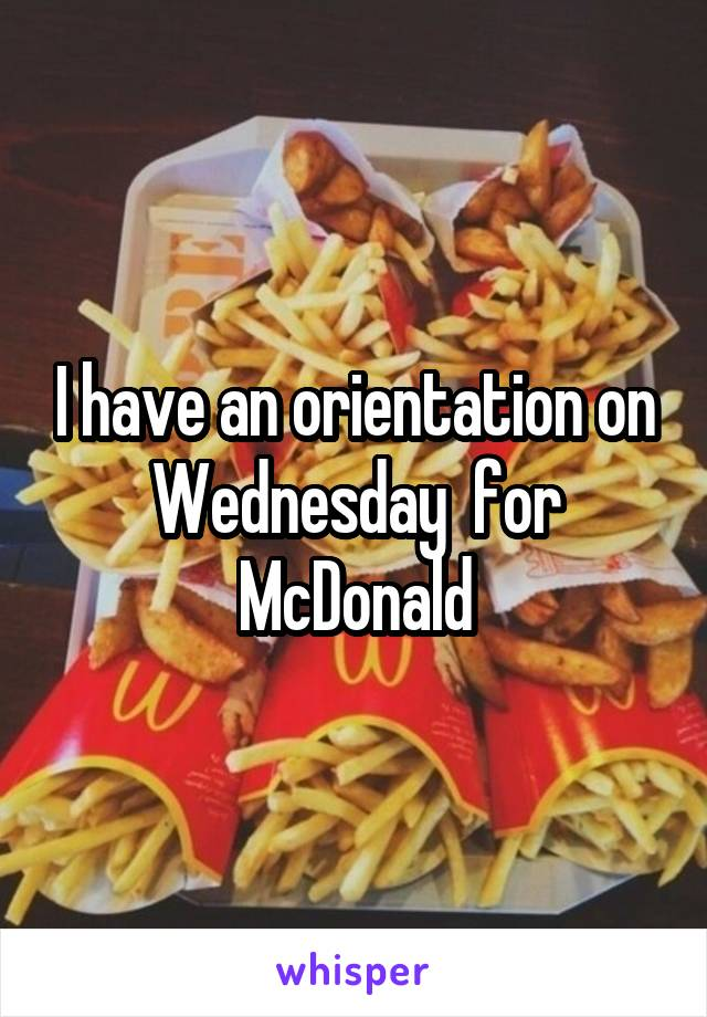 I have an orientation on Wednesday  for McDonald