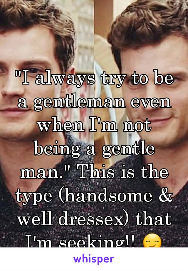 """""""I always try to be a gentleman even when I'm not being a gentle man."""" This is the type (handsome & well dressex) that I'm seeking!! 😏"""