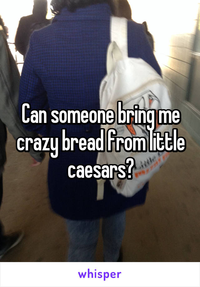 Can someone bring me crazy bread from little caesars?