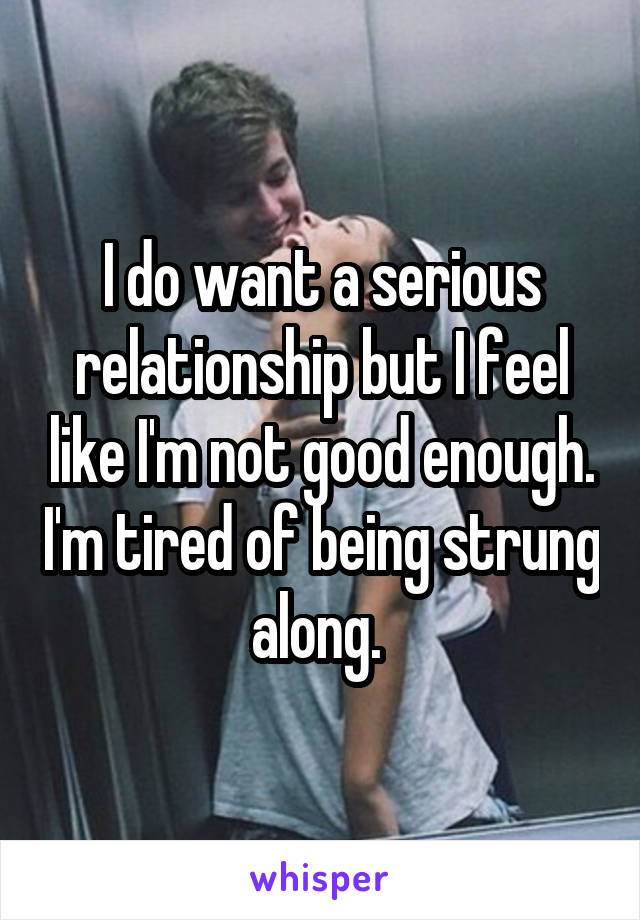 I do want a serious relationship but I feel like I'm not good enough. I'm tired of being strung along.