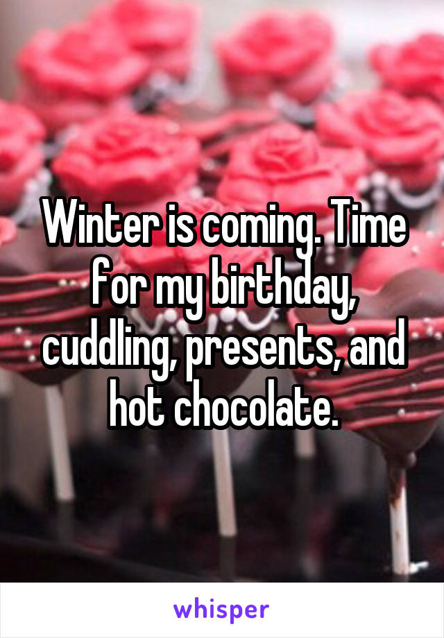 Winter is coming. Time for my birthday, cuddling, presents, and hot chocolate.
