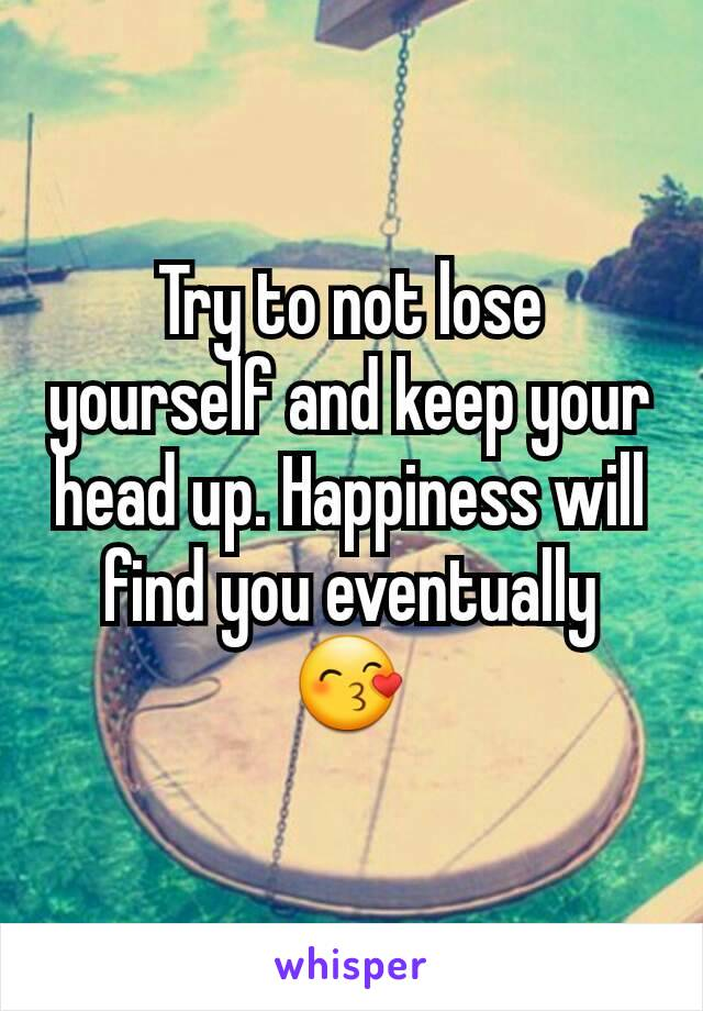 Try to not lose yourself and keep your head up. Happiness will find you eventually 😙