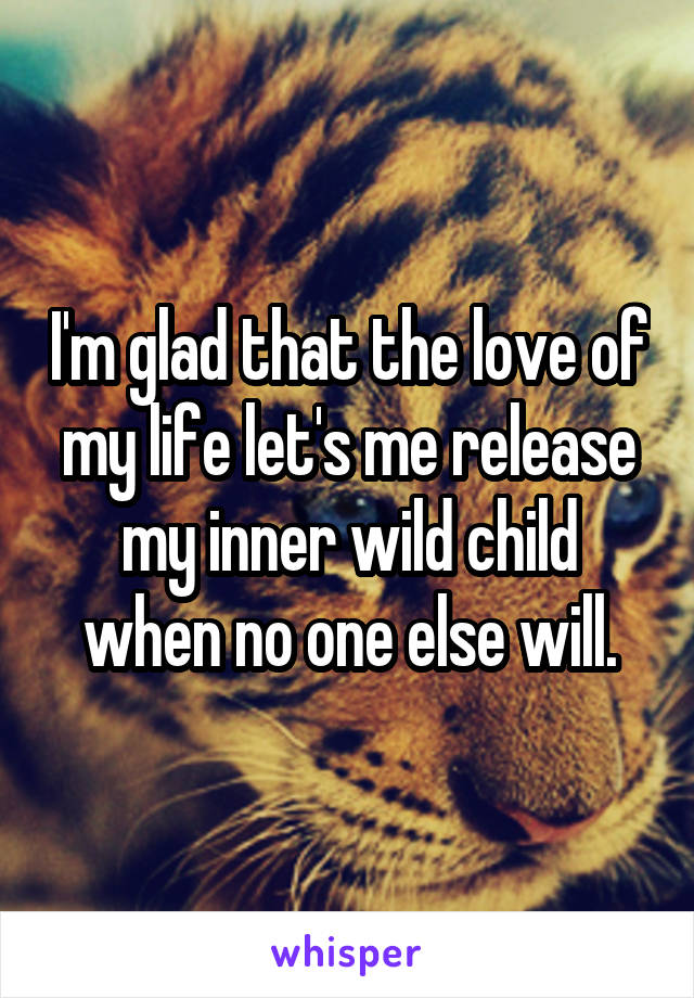 I'm glad that the love of my life let's me release my inner wild child when no one else will.