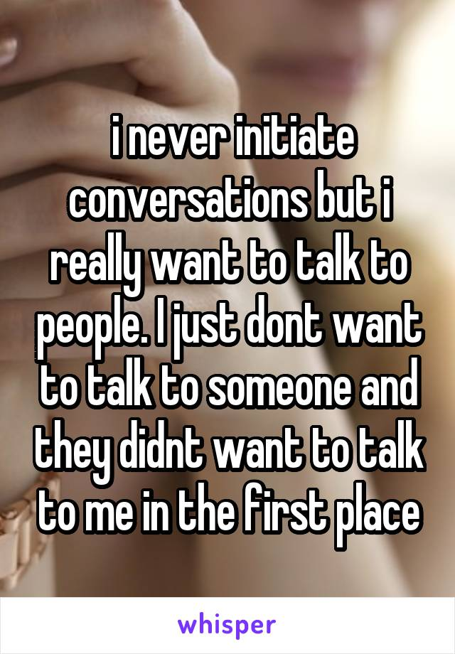 i never initiate conversations but i really want to talk to people. I just dont want to talk to someone and they didnt want to talk to me in the first place