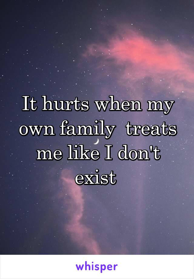 It hurts when my own family  treats me like I don't exist