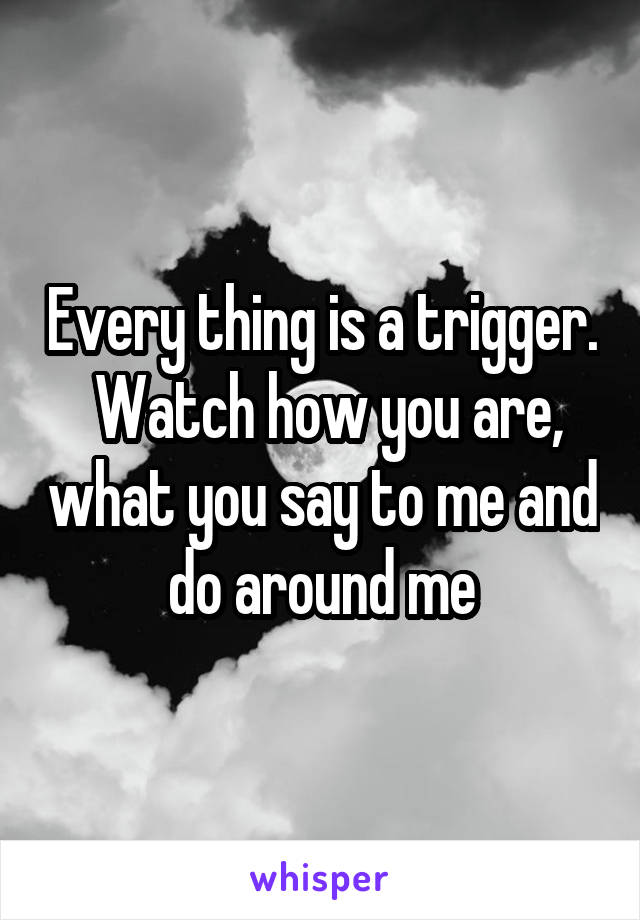 Every thing is a trigger.  Watch how you are, what you say to me and do around me