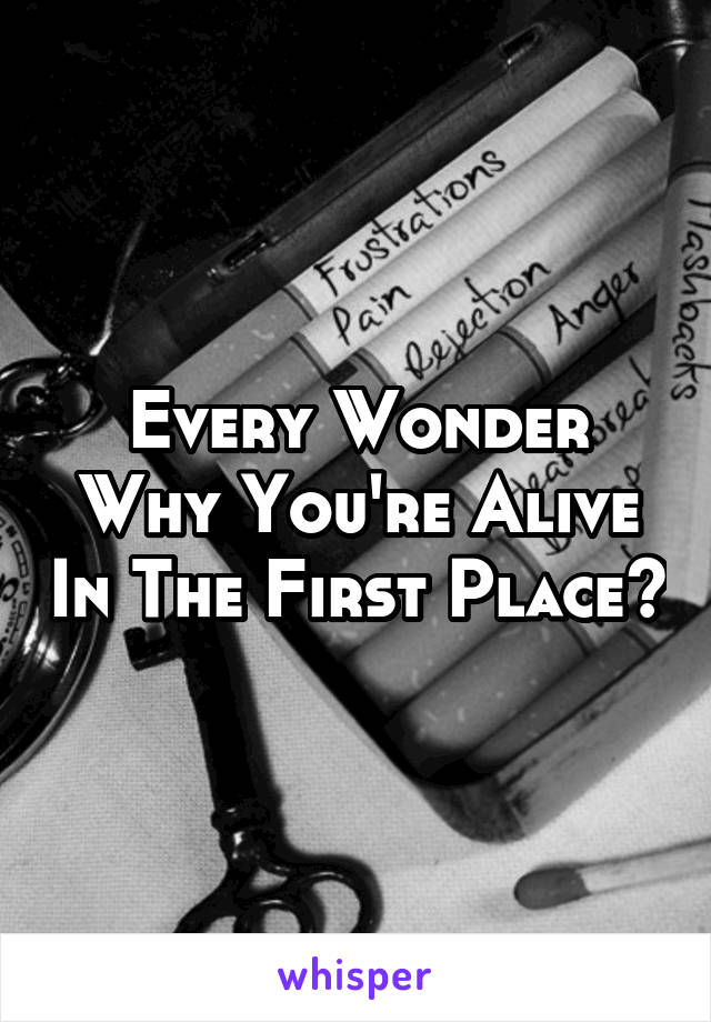 Every Wonder Why You're Alive In The First Place?