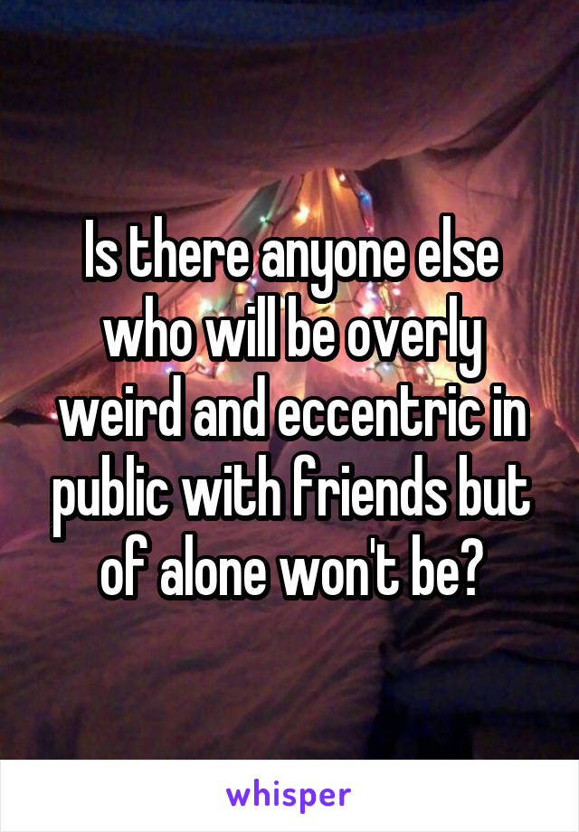 Is there anyone else who will be overly weird and eccentric in public with friends but of alone won't be?