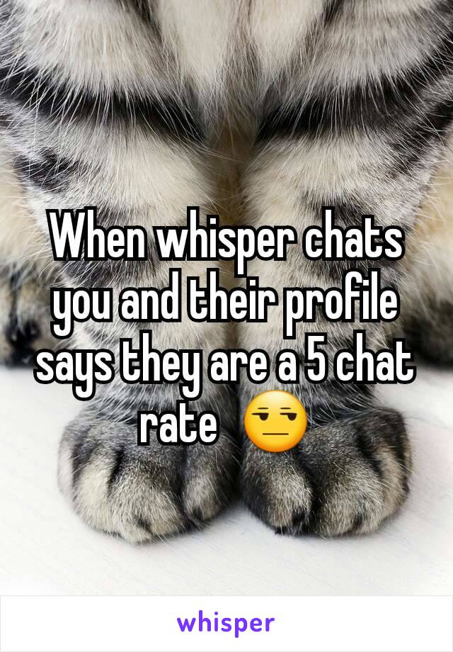 When whisper chats you and their profile says they are a 5 chat rate  😒