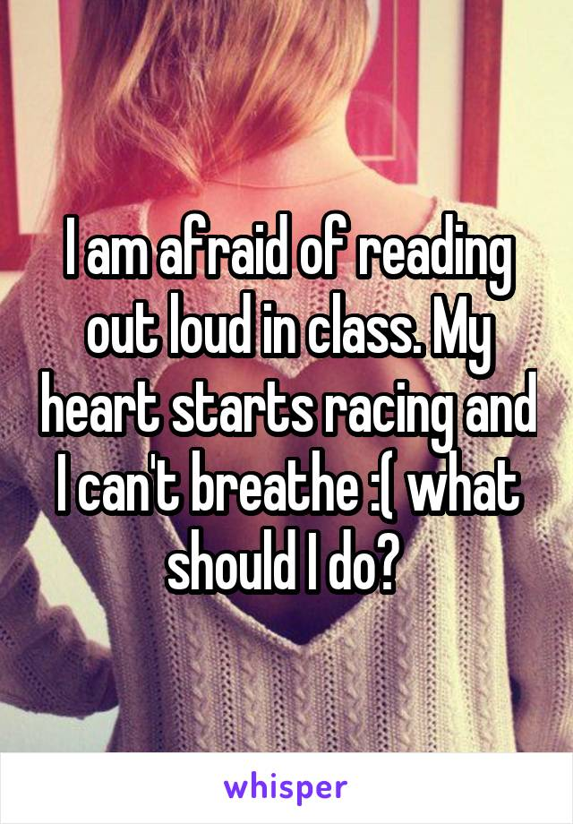 I am afraid of reading out loud in class. My heart starts racing and I can't breathe :( what should I do?
