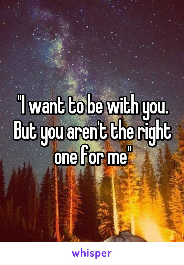 """I want to be with you. But you aren't the right one for me"""